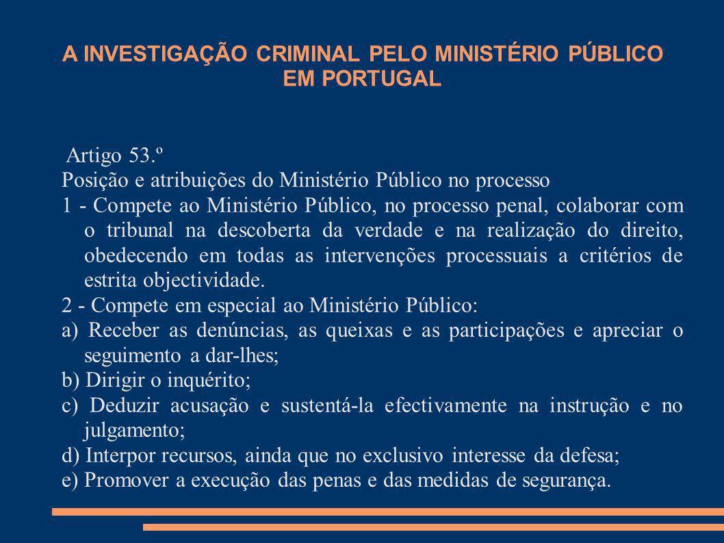 A INVESTIGAÇÃO CRIMINAL PELO MINISTÉRIO PÚBLICO EM PORTUGAL Artigo 53.º Posição e atribuições do Ministério Público no processo 1 - Compete ao Ministé