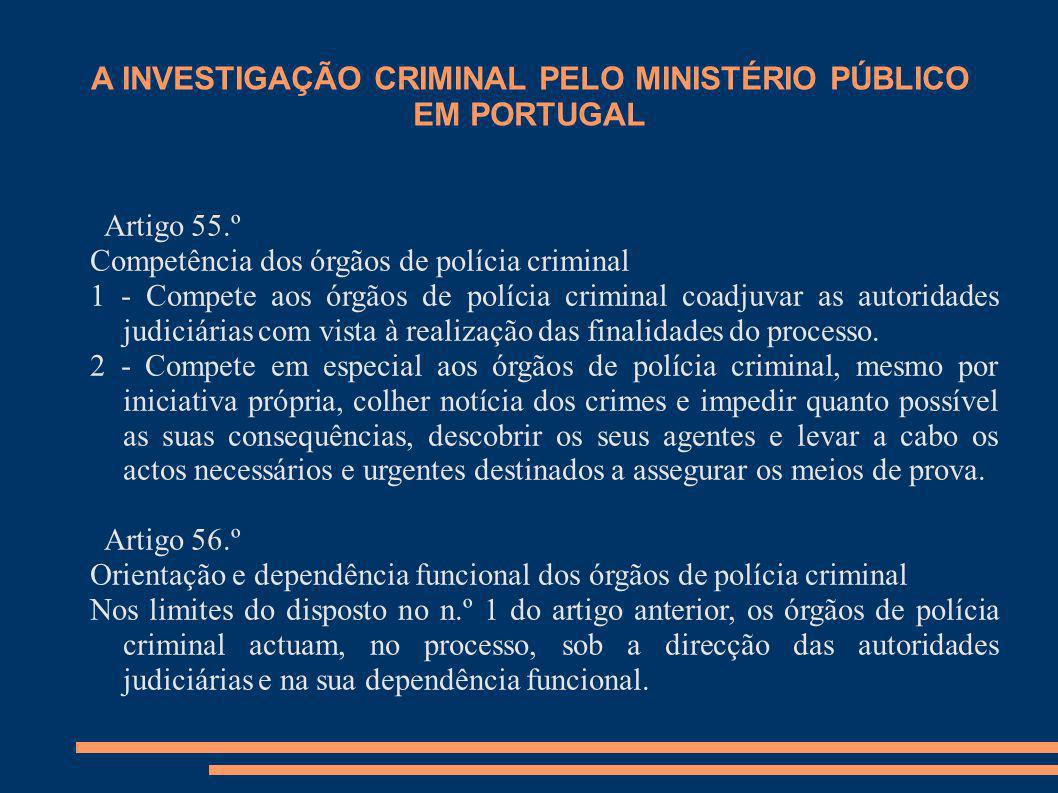 A INVESTIGAÇÃO CRIMINAL PELO MINISTÉRIO PÚBLICO EM PORTUGAL Artigo 55.º Competência dos órgãos de polícia criminal 1 - Compete aos órgãos de polícia c