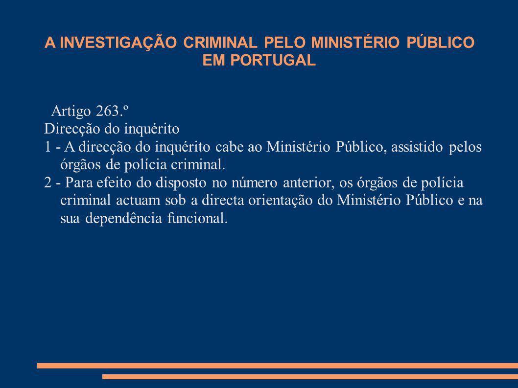 A INVESTIGAÇÃO CRIMINAL PELO MINISTÉRIO PÚBLICO EM PORTUGAL Artigo 263.º Direcção do inquérito 1 - A direcção do inquérito cabe ao Ministério Público,