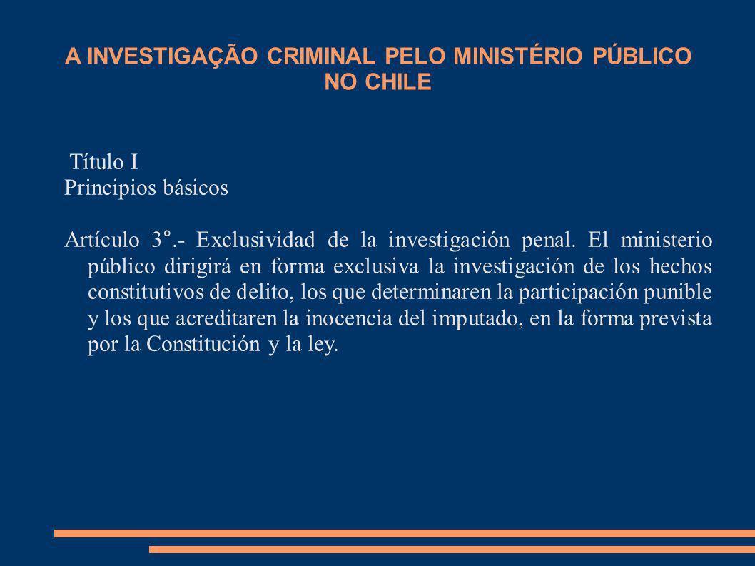 A INVESTIGAÇÃO CRIMINAL PELO MINISTÉRIO PÚBLICO NO CHILE Título I Principios básicos Artículo 3°.- Exclusividad de la investigación penal. El minister