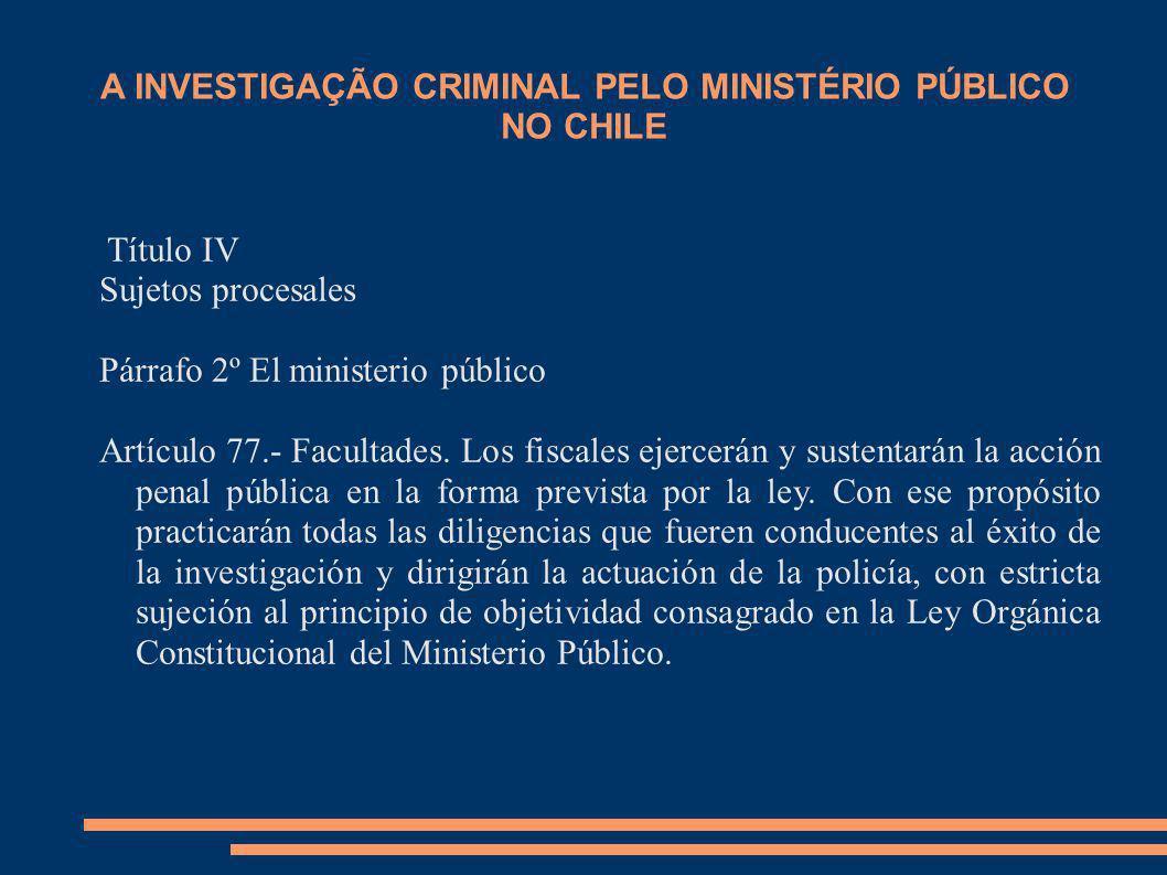 A INVESTIGAÇÃO CRIMINAL PELO MINISTÉRIO PÚBLICO NO CHILE Título IV Sujetos procesales Párrafo 2º El ministerio público Artículo 77.- Facultades. Los f
