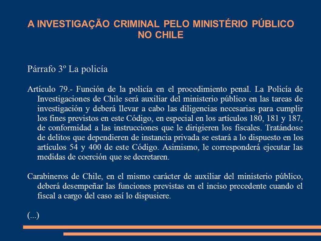 A INVESTIGAÇÃO CRIMINAL PELO MINISTÉRIO PÚBLICO NO CHILE Párrafo 3º La policía Artículo 79.- Función de la policía en el procedimiento penal. La Polic