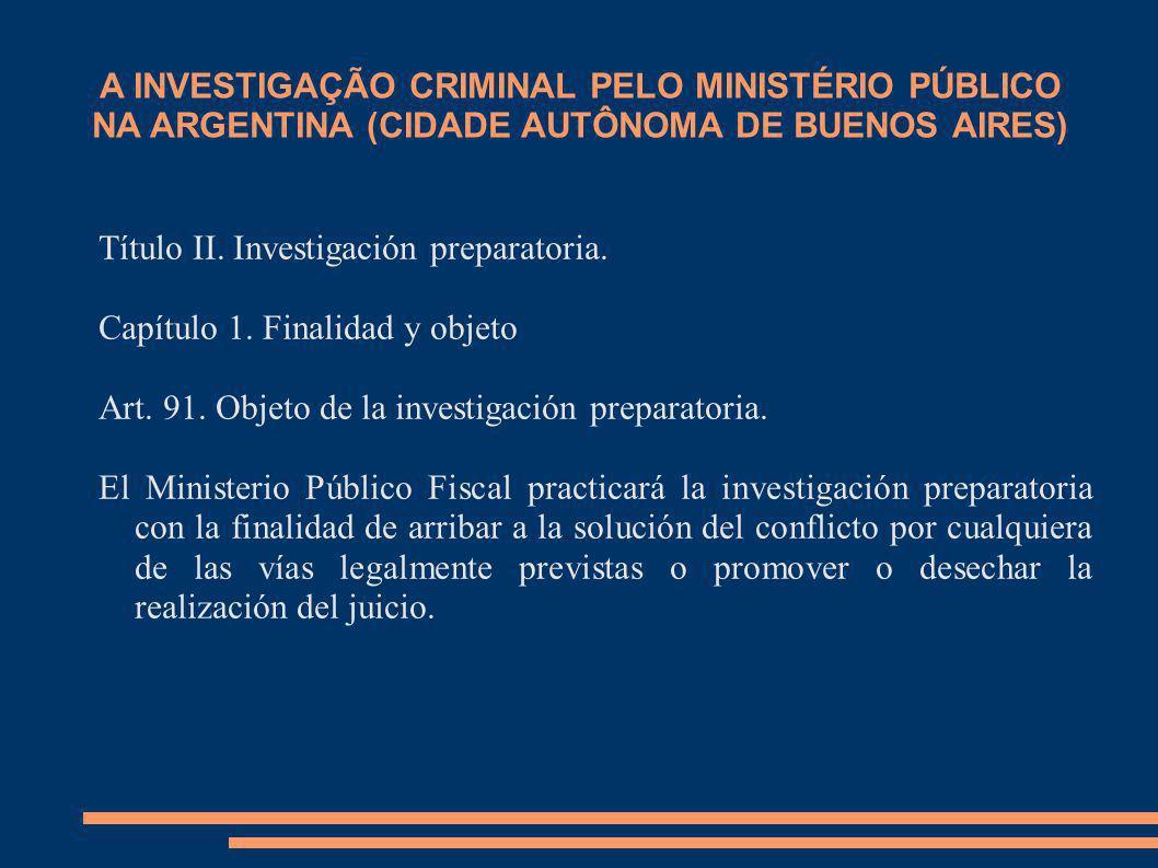 A INVESTIGAÇÃO CRIMINAL PELO MINISTÉRIO PÚBLICO NA ARGENTINA (CIDADE AUTÔNOMA DE BUENOS AIRES) Título II. Investigación preparatoria. Capítulo 1. Fina