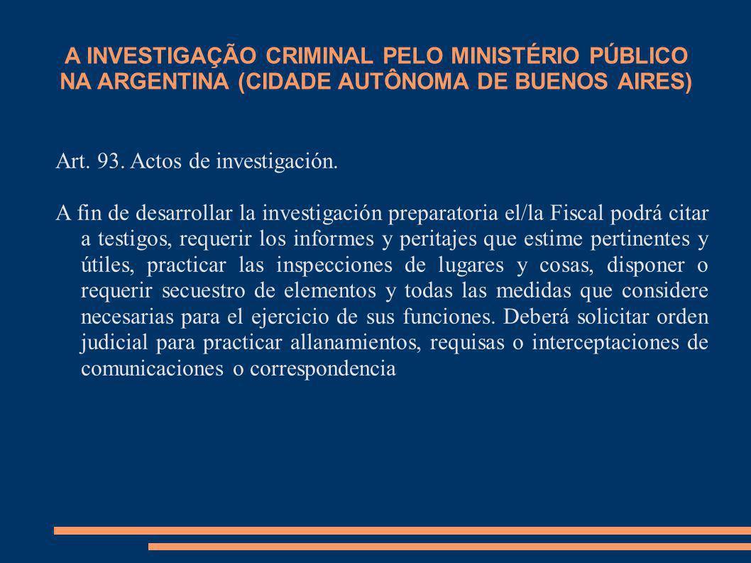 A INVESTIGAÇÃO CRIMINAL PELO MINISTÉRIO PÚBLICO NA ARGENTINA (CIDADE AUTÔNOMA DE BUENOS AIRES) Art. 93. Actos de investigación. A fin de desarrollar l