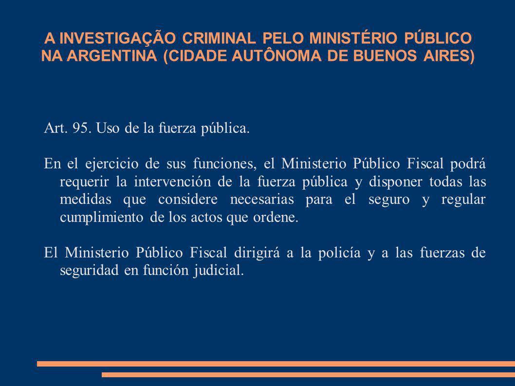 A INVESTIGAÇÃO CRIMINAL PELO MINISTÉRIO PÚBLICO NA ARGENTINA (CIDADE AUTÔNOMA DE BUENOS AIRES) Art. 95. Uso de la fuerza pública. En el ejercicio de s