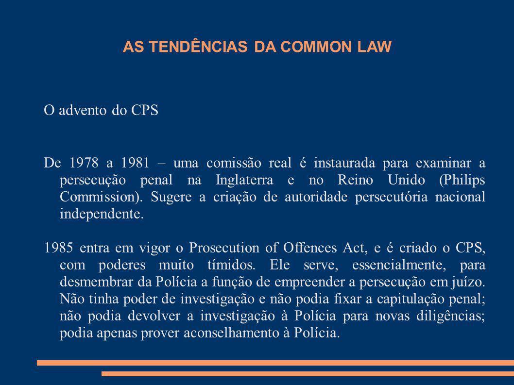 AS TENDÊNCIAS DA COMMON LAW O advento do CPS De 1978 a 1981 – uma comissão real é instaurada para examinar a persecução penal na Inglaterra e no Reino
