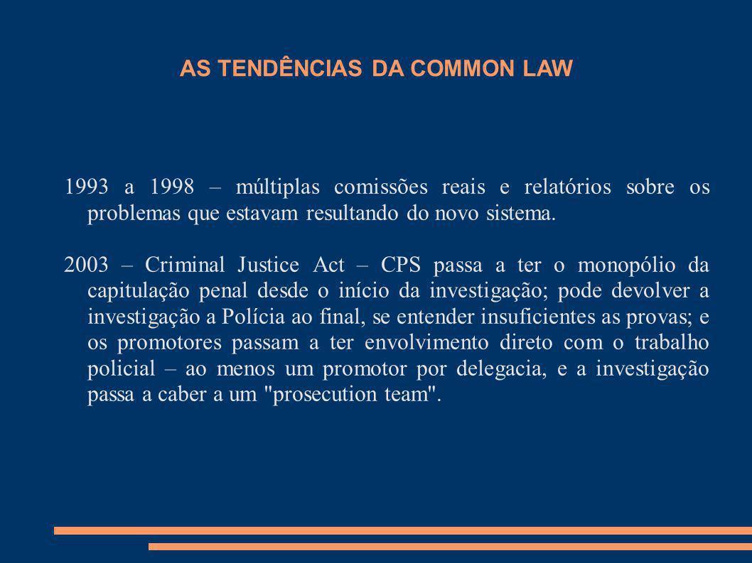 AS TENDÊNCIAS DA COMMON LAW 1993 a 1998 – múltiplas comissões reais e relatórios sobre os problemas que estavam resultando do novo sistema. 2003 – Cri