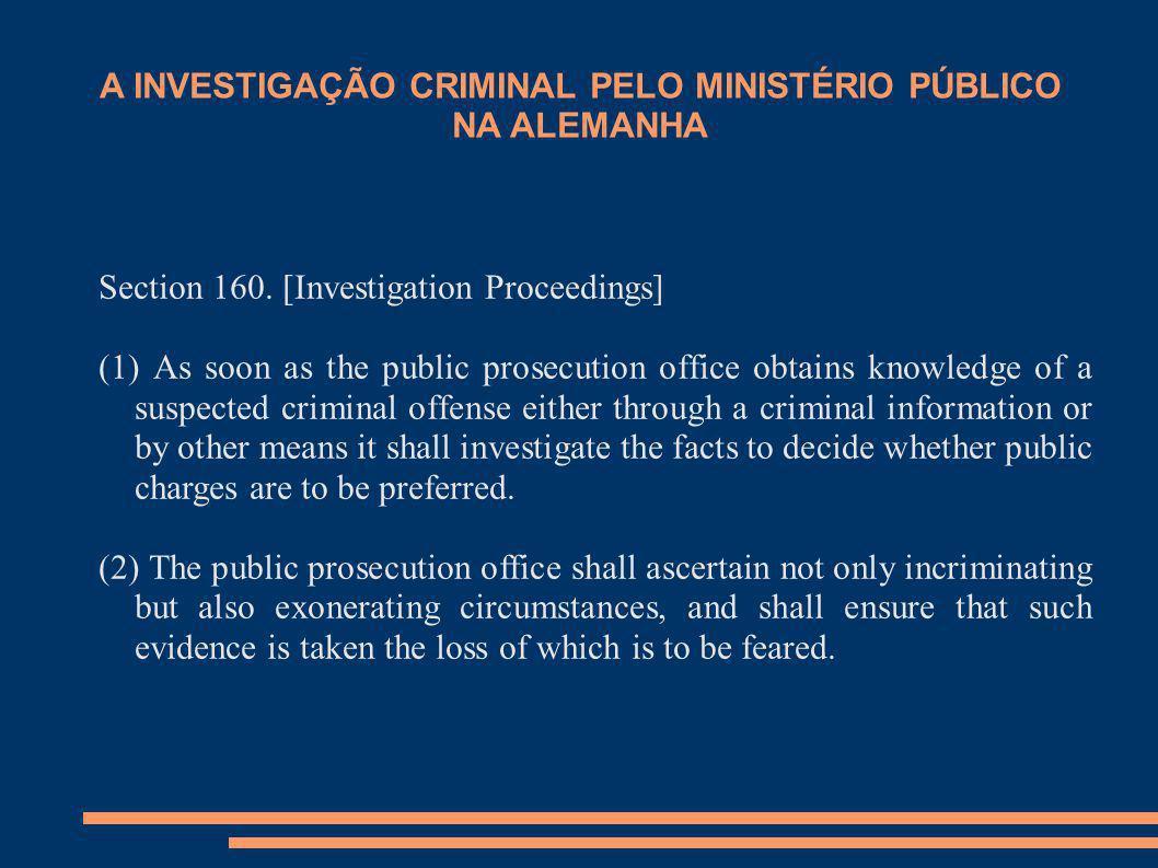 A INVESTIGAÇÃO CRIMINAL PELO MINISTÉRIO PÚBLICO NA ALEMANHA Section 160. [Investigation Proceedings] (1) As soon as the public prosecution office obta