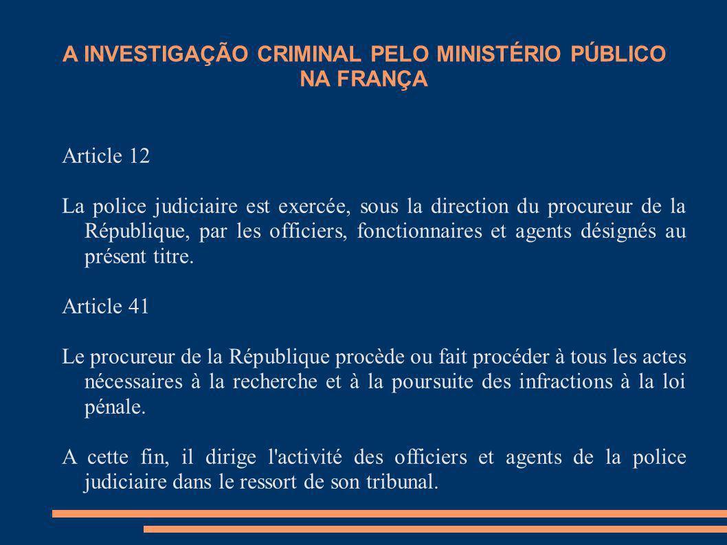 A INVESTIGAÇÃO CRIMINAL PELO MINISTÉRIO PÚBLICO NA FRANÇA Article 12 La police judiciaire est exercée, sous la direction du procureur de la République