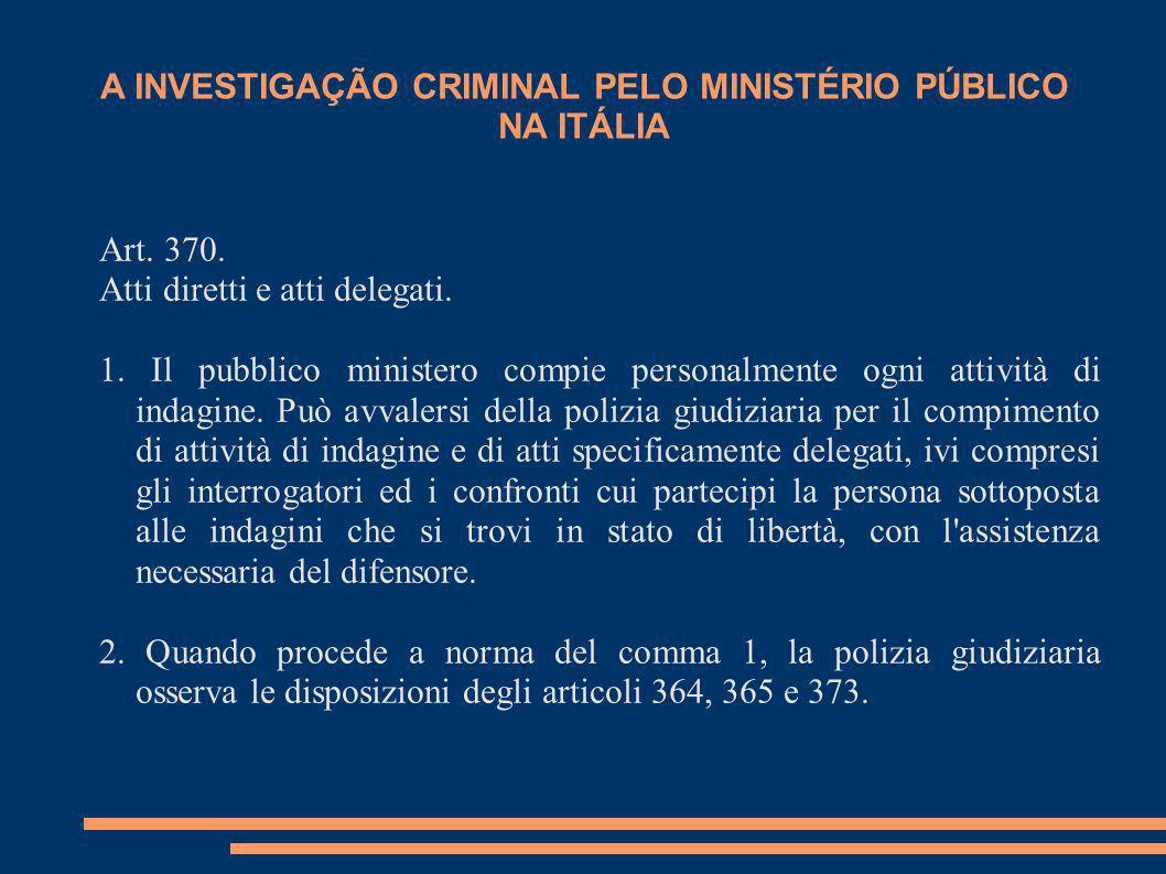 A INVESTIGAÇÃO CRIMINAL PELO MINISTÉRIO PÚBLICO NA ITÁLIA Art. 370. Atti diretti e atti delegati. 1. Il pubblico ministero compie personalmente ogni a