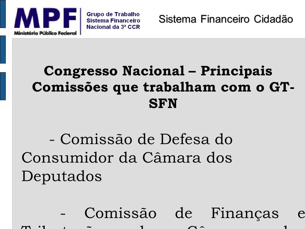 Congresso Nacional – Principais Comissões que trabalham com o GT- SFN - Comissão de Defesa do Consumidor da Câmara dos Deputados - Comissão de Finança