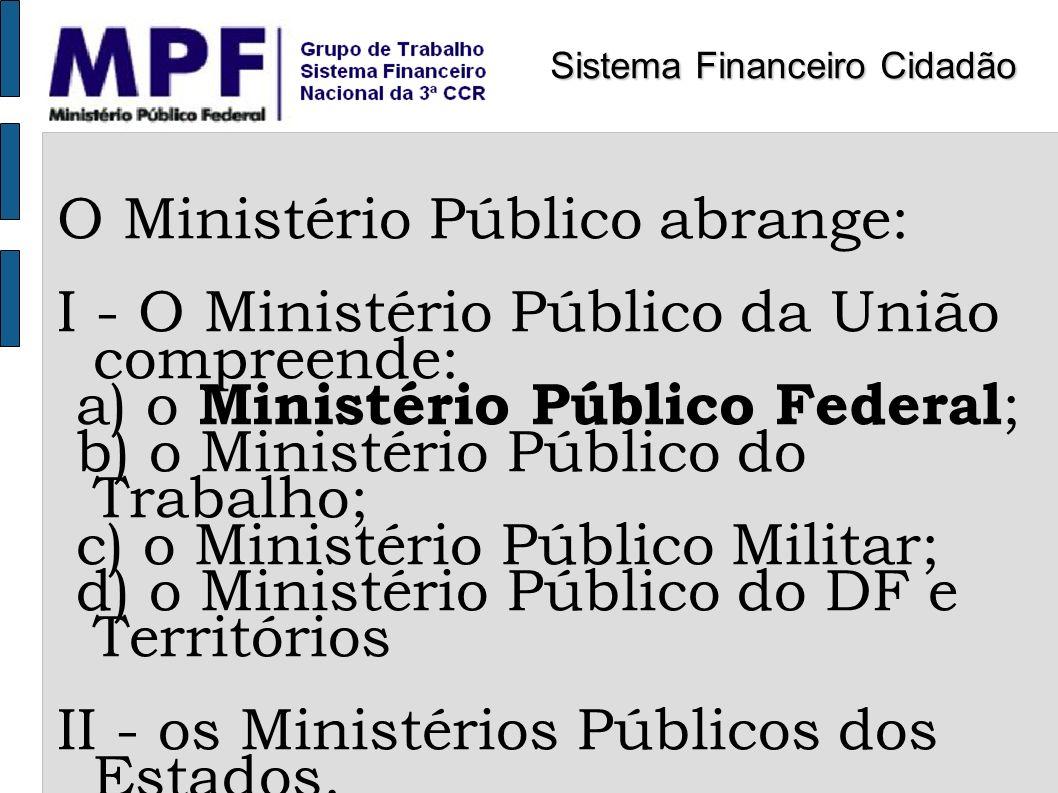 O Ministério Público abrange: I - O Ministério Público da União compreende: a) o Ministério Público Federal ; b) o Ministério Público do Trabalho; c)