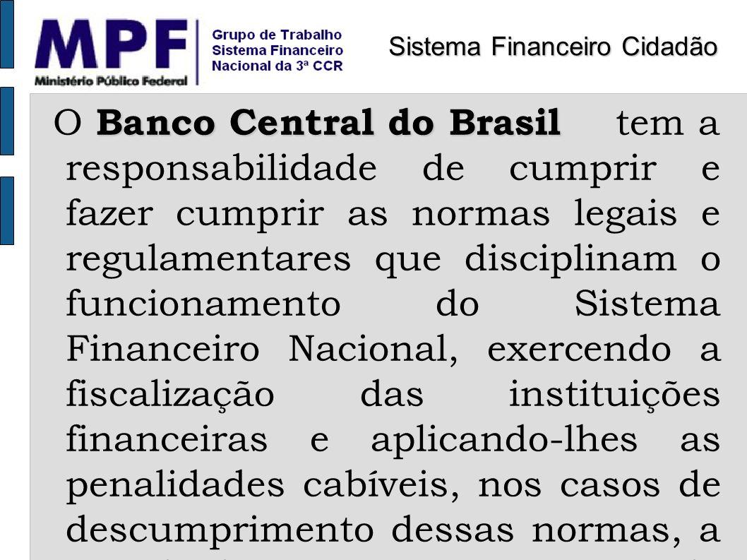 Banco Central do Brasil O Banco Central do Brasil tem a responsabilidade de cumprir e fazer cumprir as normas legais e regulamentares que disciplinam