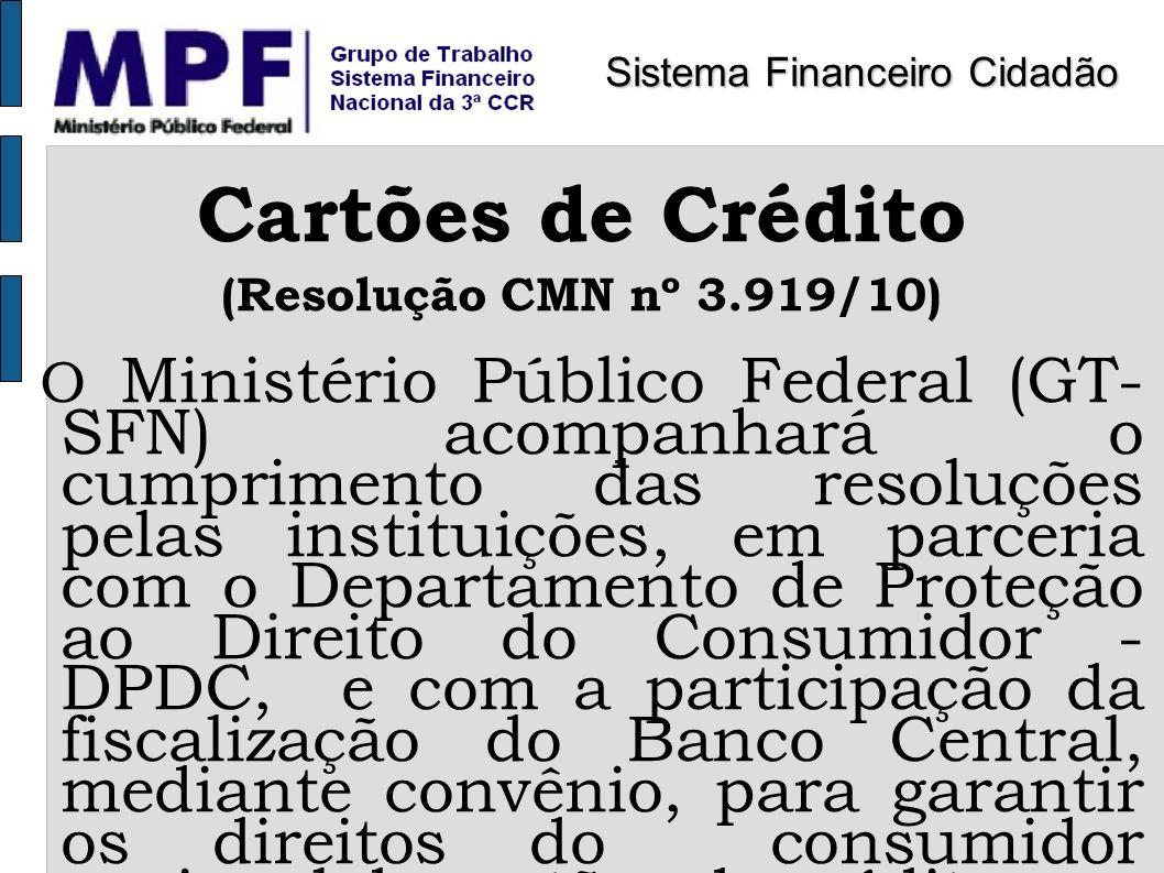 Cartões de Crédito (Resolução CMN nº 3.919/10) O Ministério Público Federal (GT- SFN) acompanhará o cumprimento das resoluções pelas instituições, em
