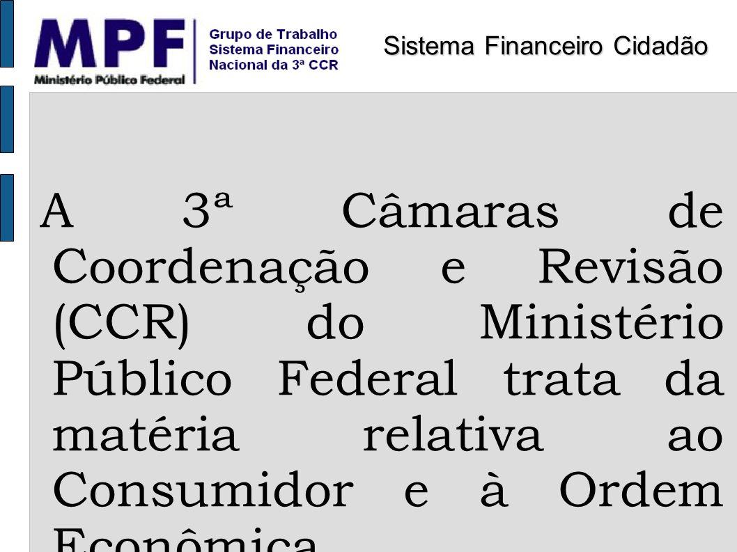 A 3ª Câmaras de Coordenação e Revisão (CCR) do Ministério Público Federal trata da matéria relativa ao Consumidor e à Ordem Econômica Sistema Financei