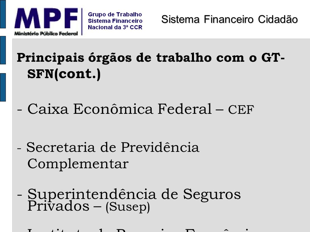 Principais órgãos de trabalho com o GT- SFN (cont.) - Caixa Econômica Federal – CEF - Secretaria de Previdência Complementar - Superintendência de Seg