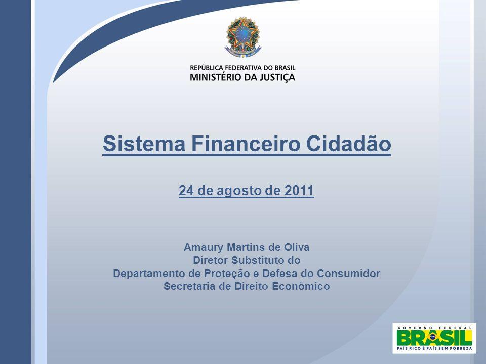 Sistema Financeiro Cidadão 24 de agosto de 2011 Amaury Martins de Oliva Diretor Substituto do Departamento de Proteção e Defesa do Consumidor Secretaria de Direito Econômico