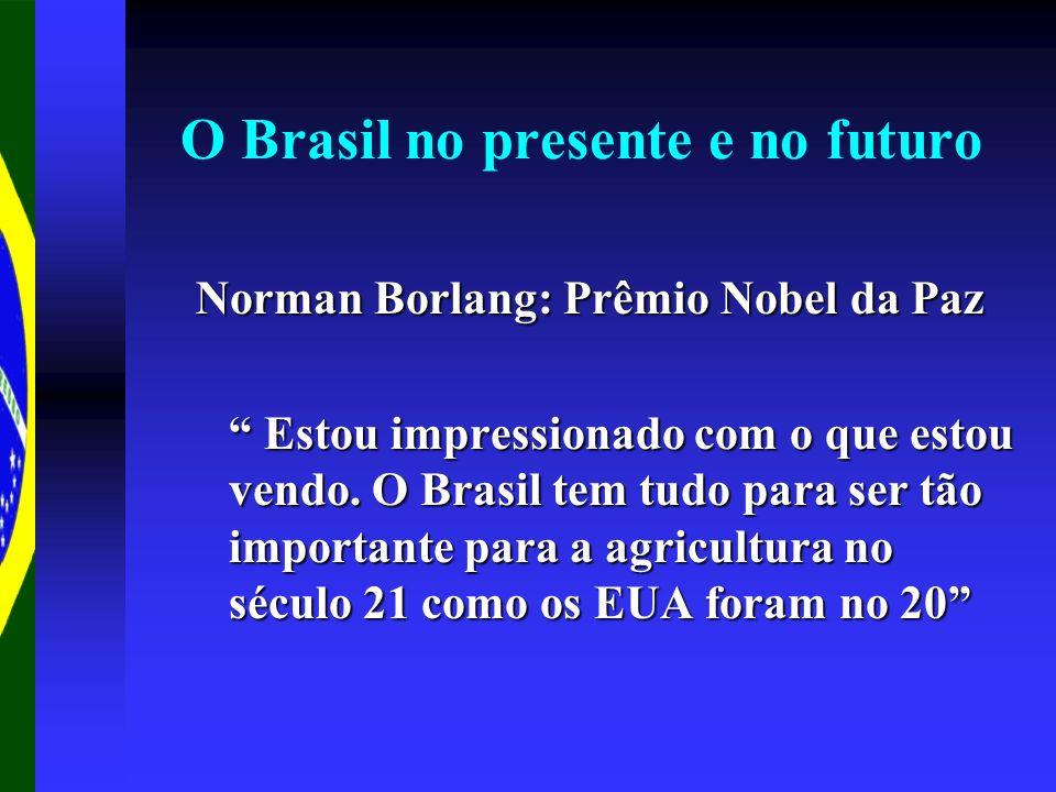 O Brasil no presente e no futuro Norman Borlang: Prêmio Nobel da Paz Estou impressionado com o que estou vendo. O Brasil tem tudo para ser tão importa
