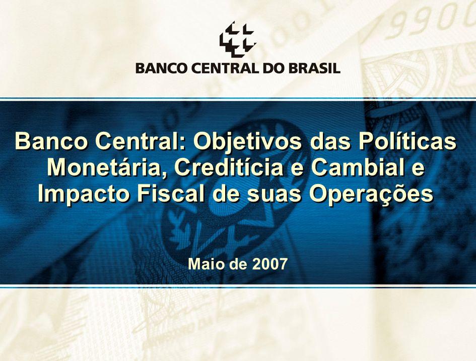 1 Banco Central: Objetivos das Políticas Monetária, Creditícia e Cambial e Impacto Fiscal de suas Operações Maio de 2007