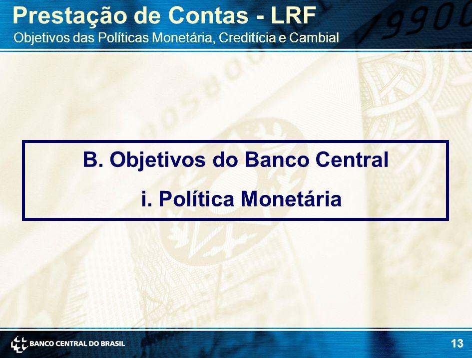 13 B. Objetivos do Banco Central i. Política Monetária Prestação de Contas - LRF Objetivos das Políticas Monetária, Creditícia e Cambial