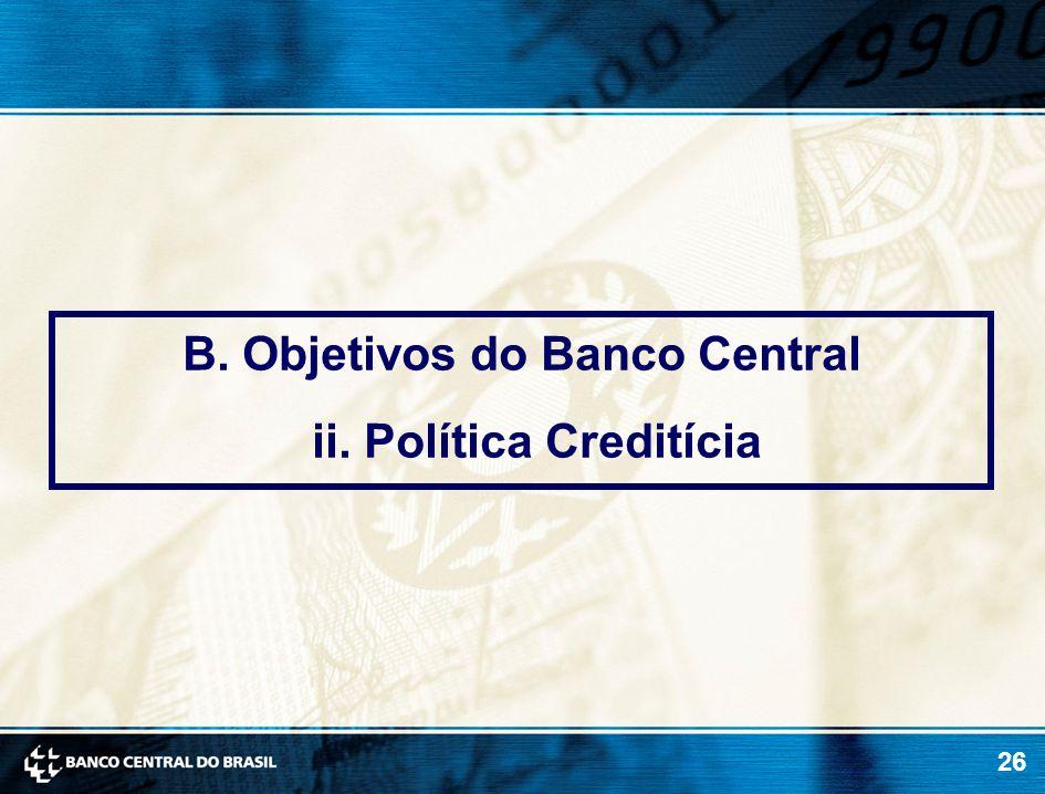 26 B. Objetivos do Banco Central ii. Política Creditícia