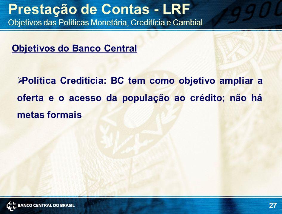 27 Objetivos do Banco Central Política Creditícia: BC tem como objetivo ampliar a oferta e o acesso da população ao crédito; não há metas formais Pres
