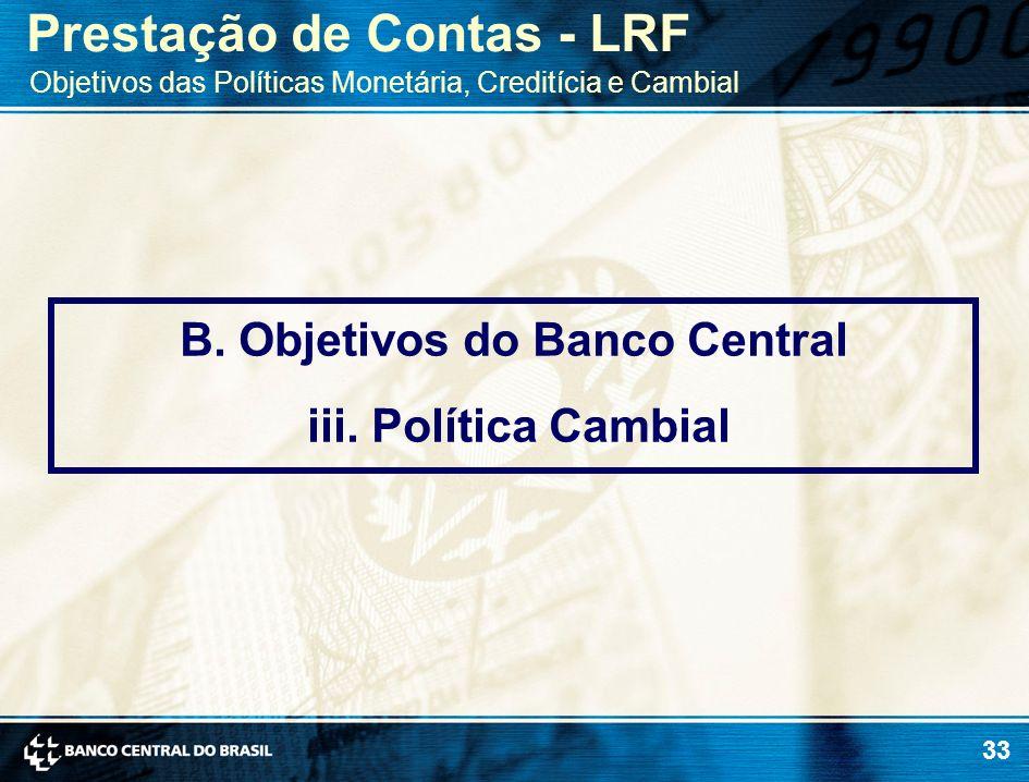 33 B. Objetivos do Banco Central iii. Política Cambial Prestação de Contas - LRF Objetivos das Políticas Monetária, Creditícia e Cambial