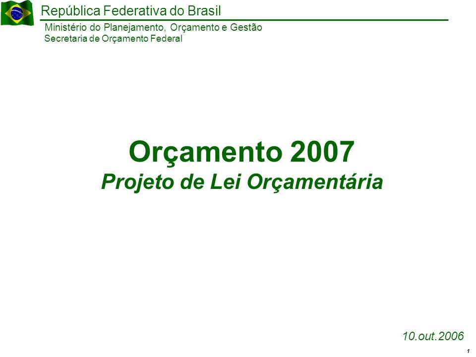 1 Ministério do Planejamento, Orçamento e Gestão República Federativa do Brasil Secretaria de Orçamento Federal 10.out.2006 Orçamento 2007 Projeto de