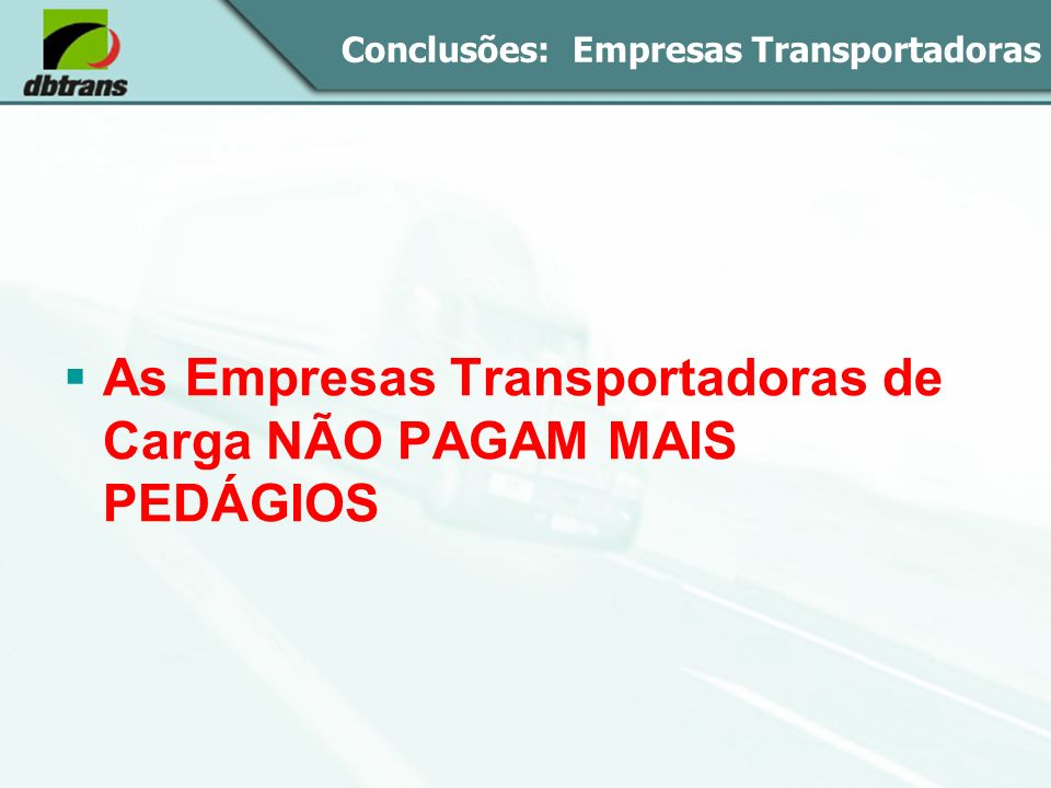 Conclusões: Empresas Transportadoras As Empresas Transportadoras de Carga NÃO PAGAM MAIS PEDÁGIOS
