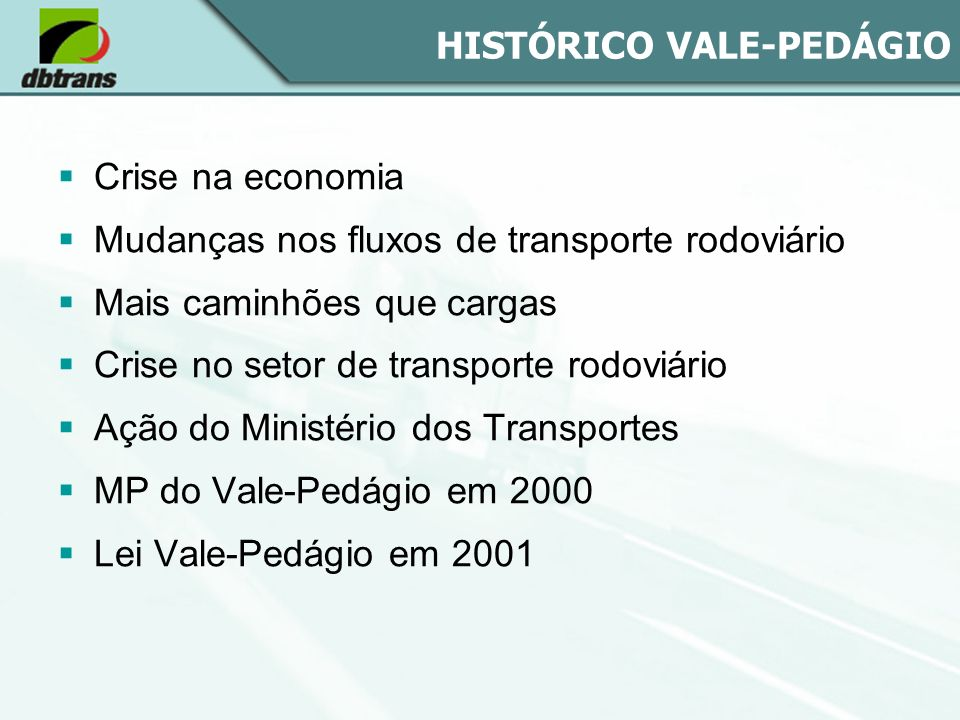 HISTÓRICO VALE-PEDÁGIO Crise na economia Mudanças nos fluxos de transporte rodoviário Mais caminhões que cargas Crise no setor de transporte rodoviári