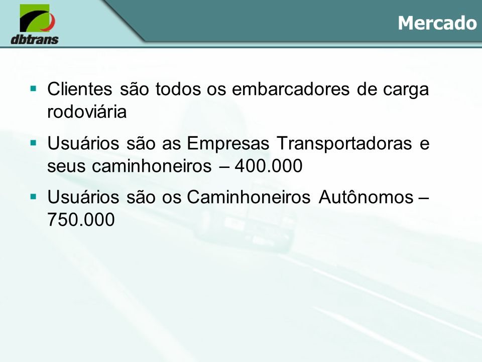 Mercado Clientes são todos os embarcadores de carga rodoviária Usuários são as Empresas Transportadoras e seus caminhoneiros – 400.000 Usuários são os