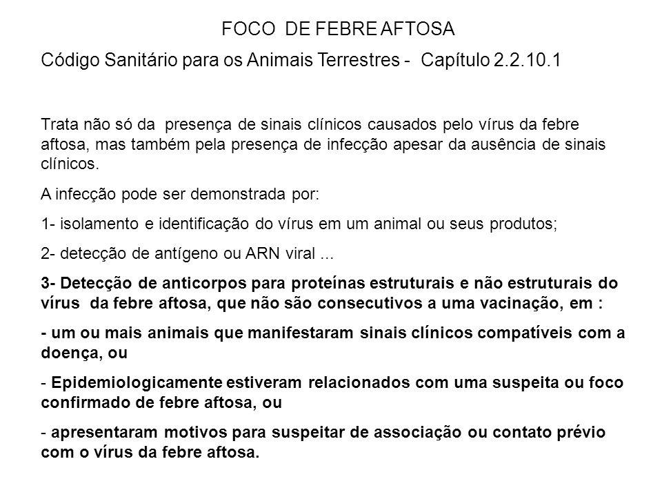 FOCO DE FEBRE AFTOSA Código Sanitário para os Animais Terrestres - Capítulo 2.2.10.1 Trata não só da presença de sinais clínicos causados pelo vírus da febre aftosa, mas também pela presença de infecção apesar da ausência de sinais clínicos.