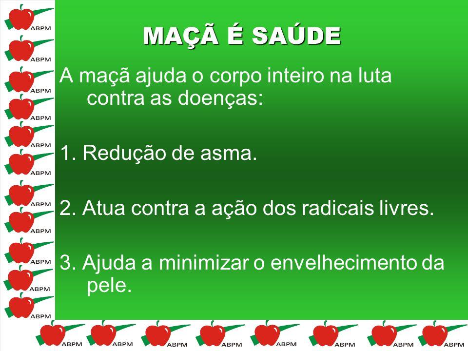 MAÇÃ É SAÚDE A maçã ajuda o corpo inteiro na luta contra as doenças: 1. Redução de asma. 2. Atua contra a ação dos radicais livres. 3. Ajuda a minimiz