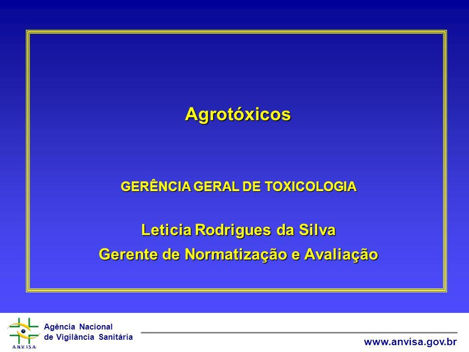 Agência Nacional de Vigilância Sanitária www.anvisa.gov.br Agrotóxicos GERÊNCIA GERAL DE TOXICOLOGIA Leticia Rodrigues da Silva Gerente de Normatizaçã