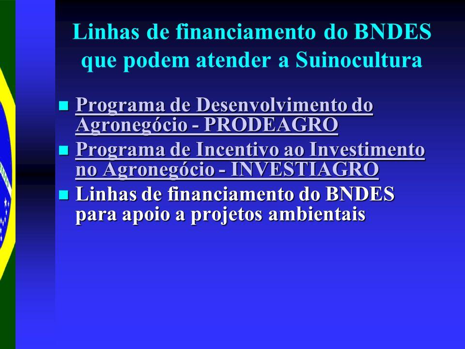 Linhas de financiamento do BNDES que podem atender a Suinocultura Programa de Desenvolvimento do Agronegócio - PRODEAGRO Programa de Desenvolvimento do Agronegócio - PRODEAGRO Programa de Desenvolvimento do Agronegócio - PRODEAGRO Programa de Desenvolvimento do Agronegócio - PRODEAGRO Programa de Incentivo ao Investimento no Agronegócio - INVESTIAGRO Programa de Incentivo ao Investimento no Agronegócio - INVESTIAGRO Programa de Incentivo ao Investimento no Agronegócio - INVESTIAGRO Programa de Incentivo ao Investimento no Agronegócio - INVESTIAGRO Linhas de financiamento do BNDES para apoio a projetos ambientais Linhas de financiamento do BNDES para apoio a projetos ambientais