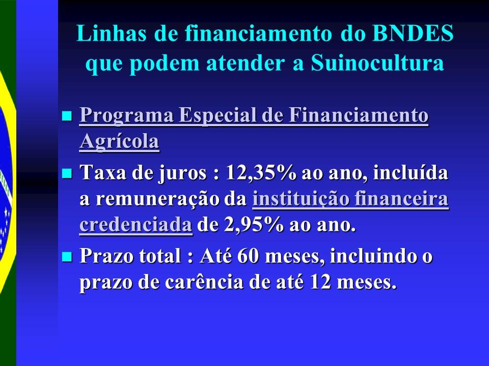 Linhas de financiamento do BNDES que podem atender a Suinocultura Programa Especial de Financiamento Agrícola Programa Especial de Financiamento Agrícola Programa Especial de Financiamento Agrícola Programa Especial de Financiamento Agrícola Taxa de juros : 12,35% ao ano, incluída a remuneração da instituição financeira credenciada de 2,95% ao ano.