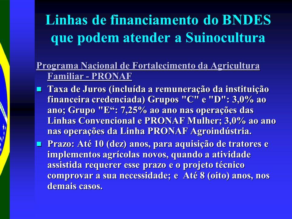 Linhas de financiamento do BNDES que podem atender a Suinocultura Programa Nacional de Fortalecimento da Agricultura Familiar - PRONAF Programa Nacional de Fortalecimento da Agricultura Familiar - PRONAF Taxa de Juros (incluída a remuneração da instituição financeira credenciada) Grupos C e D : 3,0% ao ano; Grupo E: 7,25% ao ano nas operações das Linhas Convencional e PRONAF Mulher; 3,0% ao ano nas operações da Linha PRONAF Agroindústria.