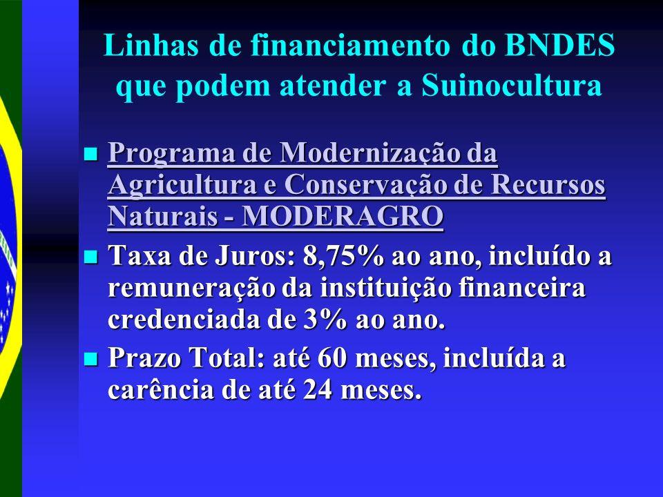 Linhas de financiamento do BNDES que podem atender a Suinocultura Programa de Modernização da Agricultura e Conservação de Recursos Naturais - MODERAGRO Programa de Modernização da Agricultura e Conservação de Recursos Naturais - MODERAGRO Programa de Modernização da Agricultura e Conservação de Recursos Naturais - MODERAGRO Programa de Modernização da Agricultura e Conservação de Recursos Naturais - MODERAGRO Taxa de Juros: 8,75% ao ano, incluído a remuneração da instituição financeira credenciada de 3% ao ano.