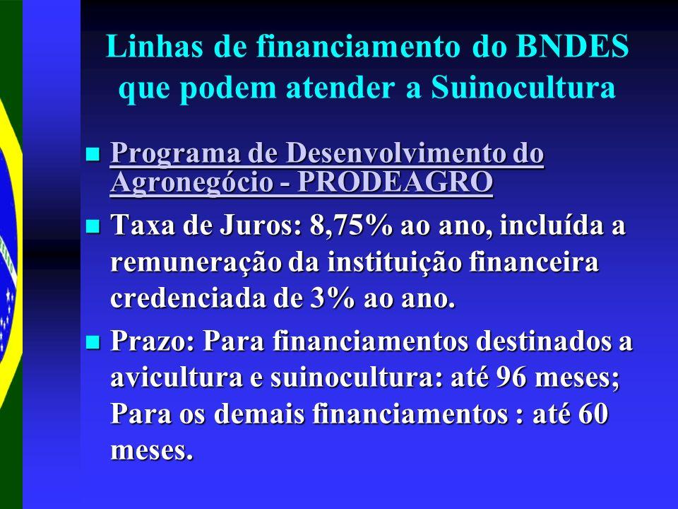 Linhas de financiamento do BNDES que podem atender a Suinocultura Programa de Desenvolvimento do Agronegócio - PRODEAGRO Programa de Desenvolvimento do Agronegócio - PRODEAGRO Programa de Desenvolvimento do Agronegócio - PRODEAGRO Programa de Desenvolvimento do Agronegócio - PRODEAGRO Taxa de Juros: 8,75% ao ano, incluída a remuneração da instituição financeira credenciada de 3% ao ano.