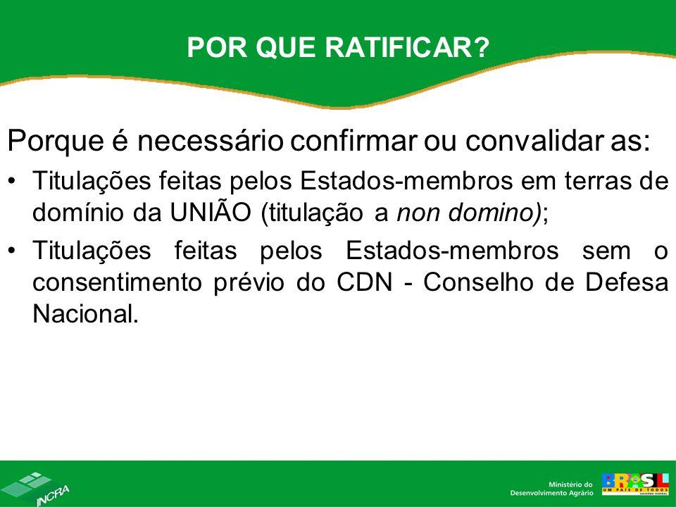 POR QUE RATIFICAR? Porque é necessário confirmar ou convalidar as: Titulações feitas pelos Estados-membros em terras de domínio da UNIÃO (titulação a