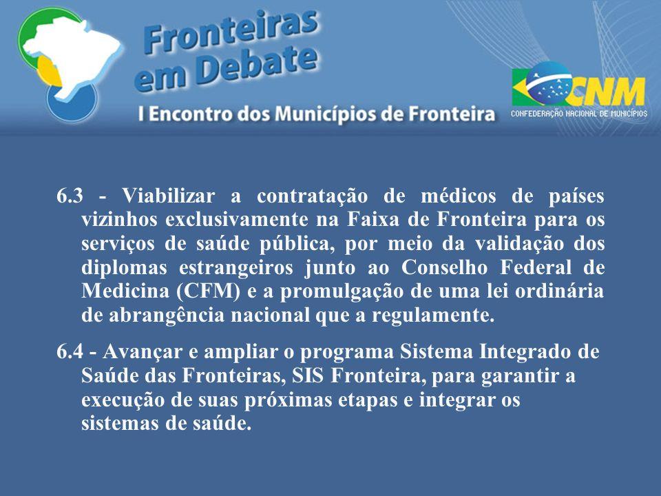 6.3 - Viabilizar a contratação de médicos de países vizinhos exclusivamente na Faixa de Fronteira para os serviços de saúde pública, por meio da valid