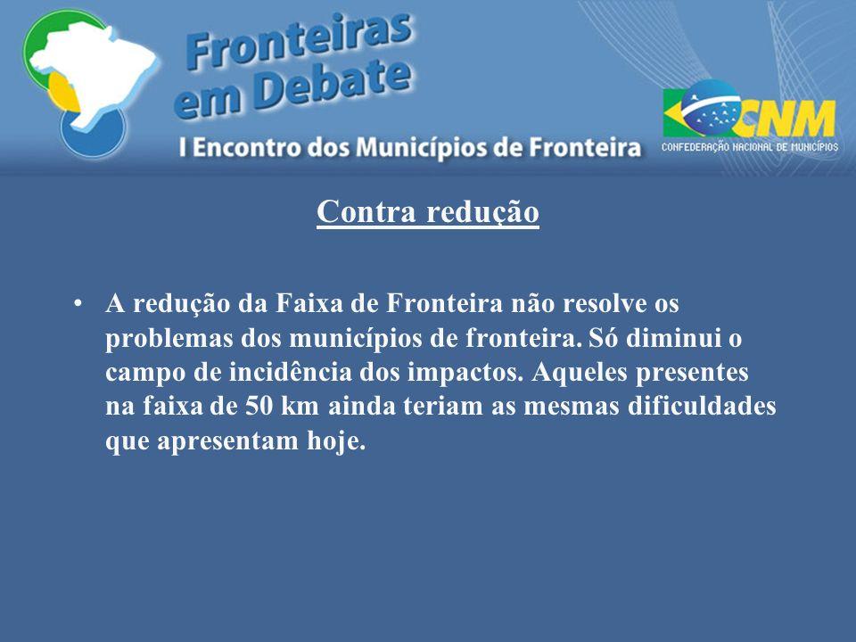 Contra redução A redução da Faixa de Fronteira não resolve os problemas dos municípios de fronteira. Só diminui o campo de incidência dos impactos. Aq