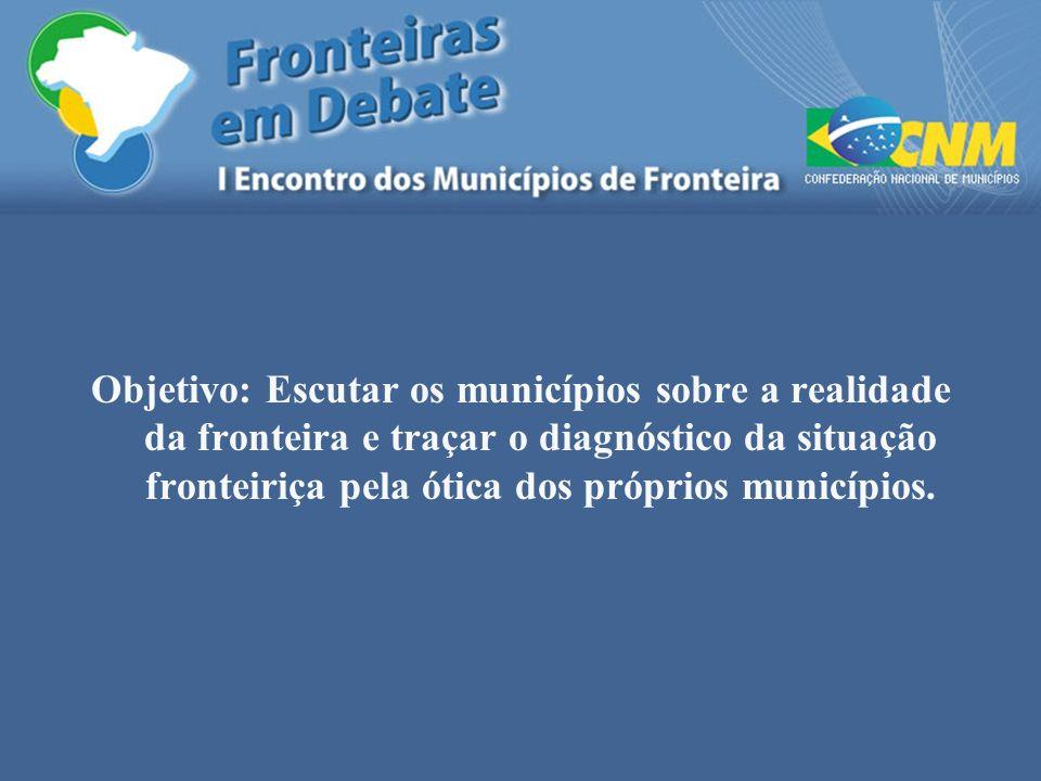 Objetivo: Escutar os municípios sobre a realidade da fronteira e traçar o diagnóstico da situação fronteiriça pela ótica dos próprios municípios.