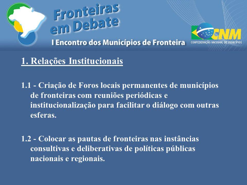 1. Relações Institucionais 1.1 - Criação de Foros locais permanentes de municípios de fronteiras com reuniões periódicas e institucionalização para fa