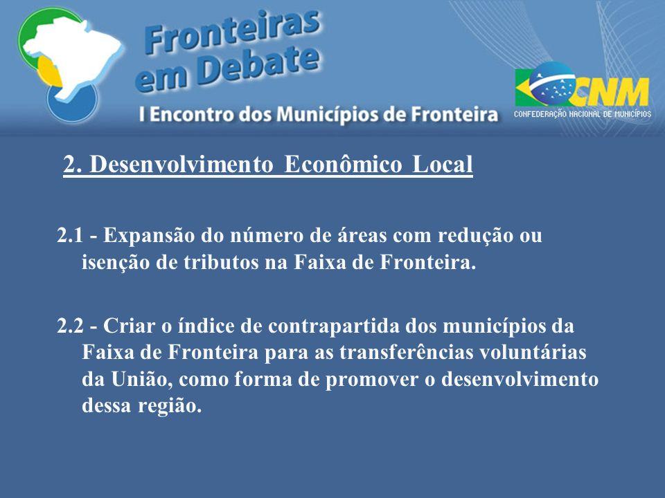 2. Desenvolvimento Econômico Local 2.1 - Expansão do número de áreas com redução ou isenção de tributos na Faixa de Fronteira. 2.2 - Criar o índice de