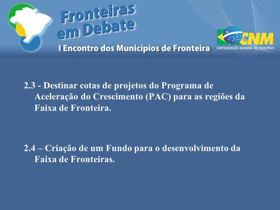 2.3 - Destinar cotas de projetos do Programa de Aceleração do Crescimento (PAC) para as regiões da Faixa de Fronteira. 2.4 – Criação de um Fundo para