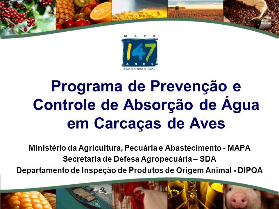 Programa de Prevenção e Controle de Absorção de Água em Carcaças de Aves Ministério da Agricultura, Pecuária e Abastecimento - MAPA Secretaria de Defesa Agropecuária – SDA Departamento de Inspeção de Produtos de Origem Animal - DIPOA