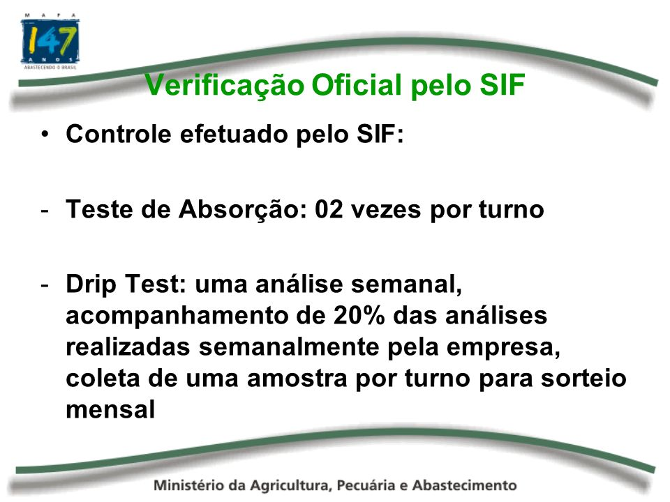 Verificação Oficial pelo SIF Controle efetuado pelo SIF: -Teste de Absorção: 02 vezes por turno -Drip Test: uma análise semanal, acompanhamento de 20% das análises realizadas semanalmente pela empresa, coleta de uma amostra por turno para sorteio mensal