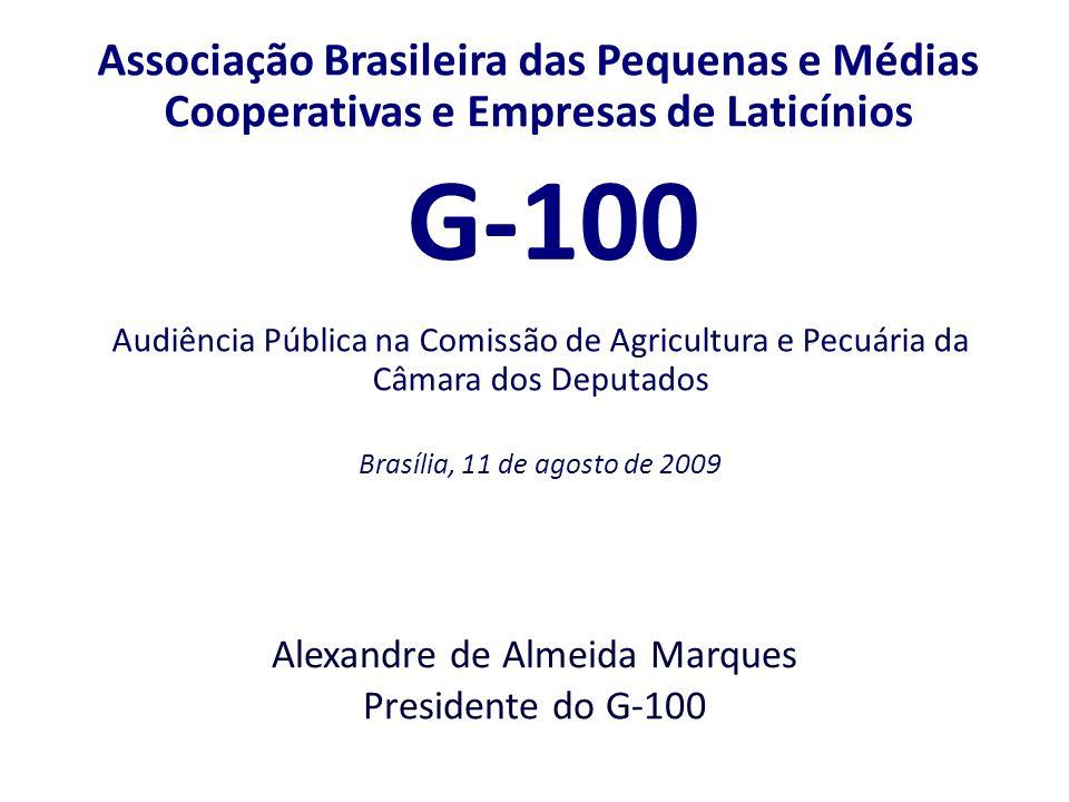 Associação Brasileira das Pequenas e Médias Cooperativas e Empresas de Laticínios G-100 Audiência Pública na Comissão de Agricultura e Pecuária da Câmara dos Deputados Brasília, 11 de agosto de 2009 Alexandre de Almeida Marques Presidente do G-100