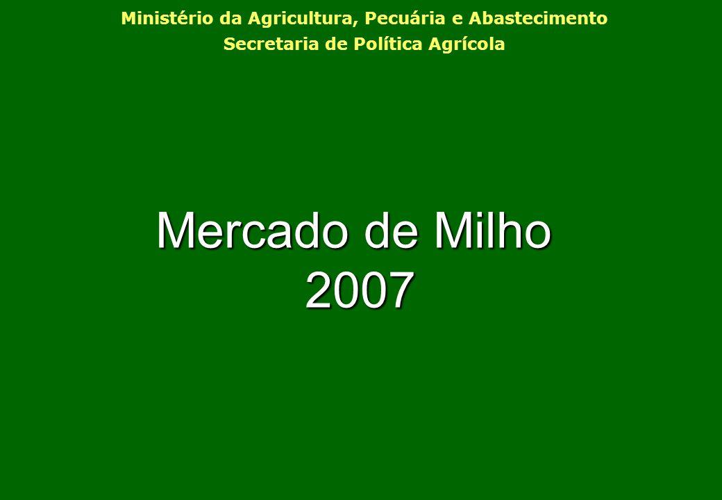 Mercado de Milho 2007 2007 Ministério da Agricultura, Pecuária e Abastecimento Secretaria de Política Agrícola
